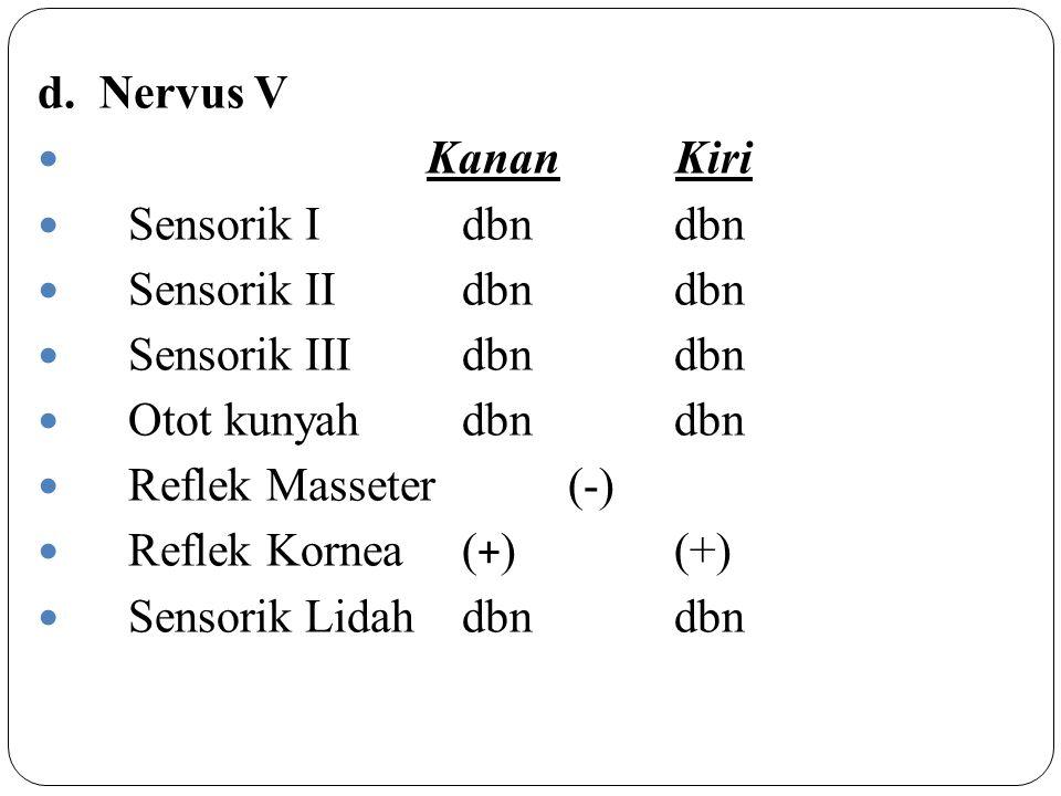 d. Nervus V Kanan Kiri Sensorik I dbn dbn Sensorik II dbndbn Sensorik IIIdbndbn Otot kunyah dbndbn Reflek Masseter (-) Reflek Kornea( + )(+) Sensorik
