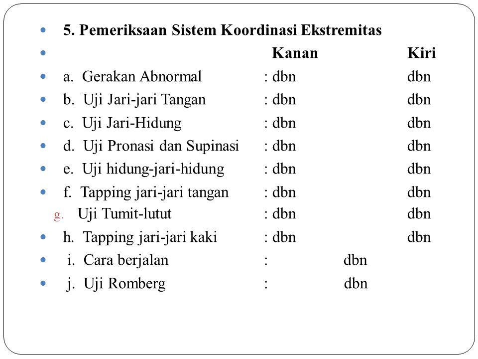 5. Pemeriksaan Sistem Koordinasi Ekstremitas KananKiri a. Gerakan Abnormal: dbndbn b. Uji Jari-jari Tangan: dbndbn c. Uji Jari-Hidung: dbndbn d. Uji P