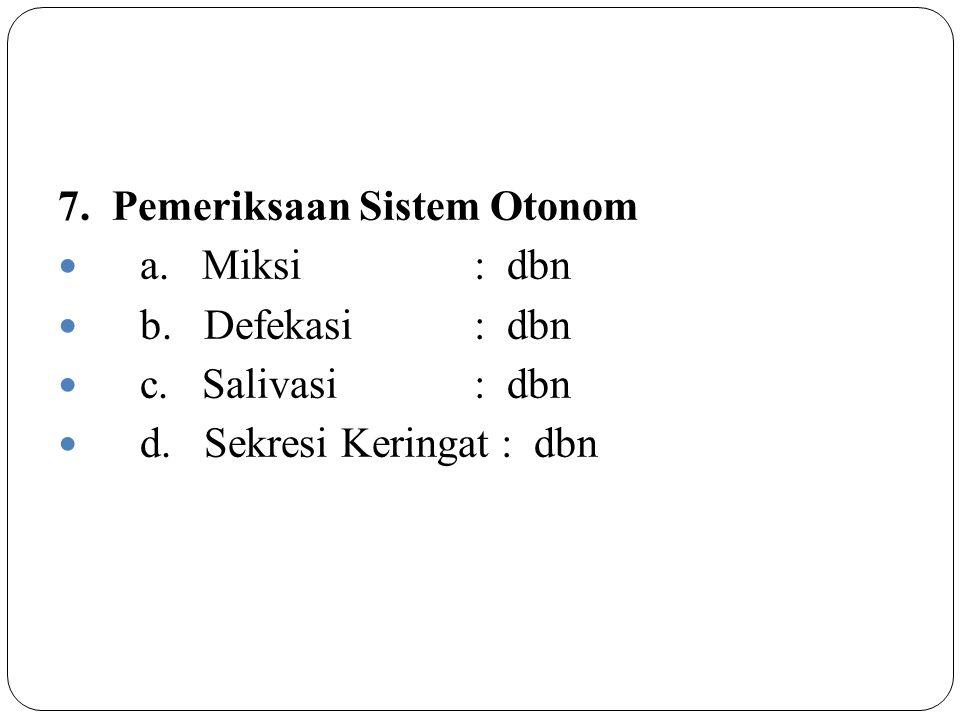 7. Pemeriksaan Sistem Otonom a. Miksi : dbn b. Defekasi : dbn c. Salivasi : dbn d. Sekresi Keringat : dbn