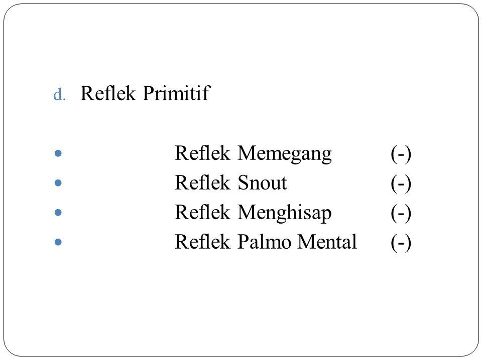 d. Reflek Primitif Reflek Memegang(-) Reflek Snout(-) Reflek Menghisap(-) Reflek Palmo Mental(-)