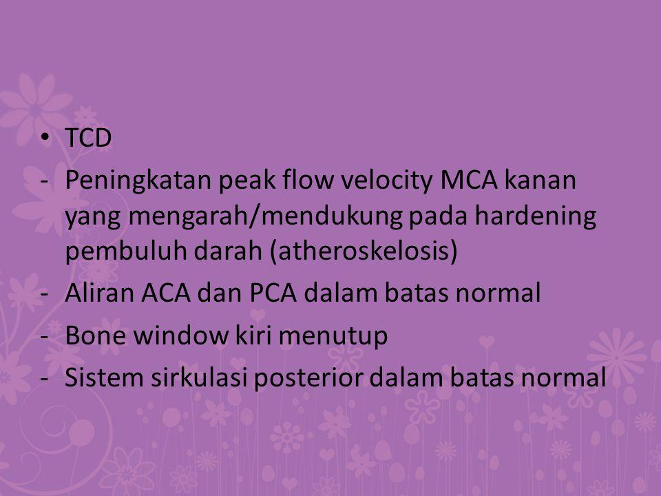 TCD -Peningkatan peak flow velocity MCA kanan yang mengarah/mendukung pada hardening pembuluh darah (atheroskelosis) -Aliran ACA dan PCA dalam batas n