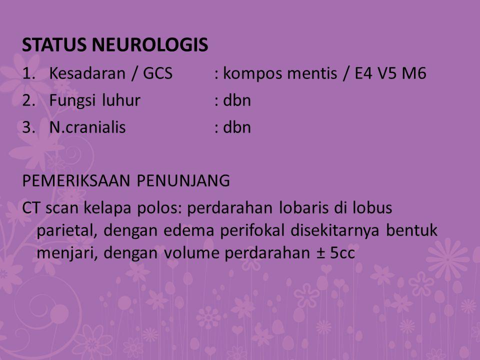 STATUS NEUROLOGIS 1.Kesadaran / GCS: kompos mentis / E4 V5 M6 2.Fungsi luhur: dbn 3.N.cranialis: dbn PEMERIKSAAN PENUNJANG CT scan kelapa polos: perda