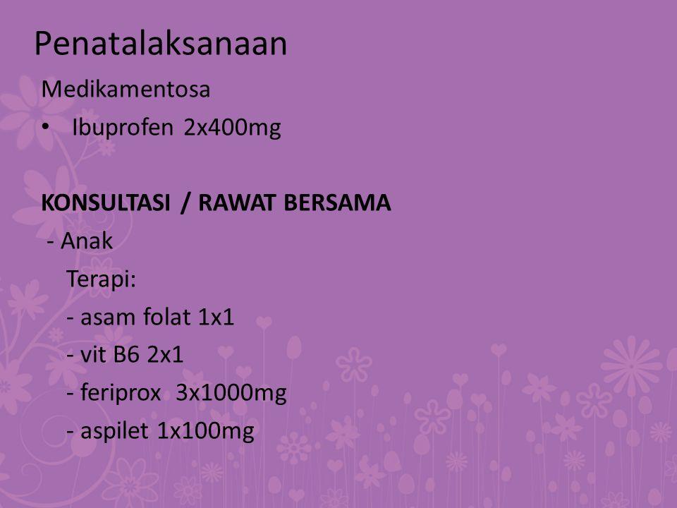 Medikamentosa Ibuprofen 2x400mg KONSULTASI / RAWAT BERSAMA - Anak Terapi: - asam folat 1x1 - vit B6 2x1 - feriprox 3x1000mg - aspilet 1x100mg Penatala
