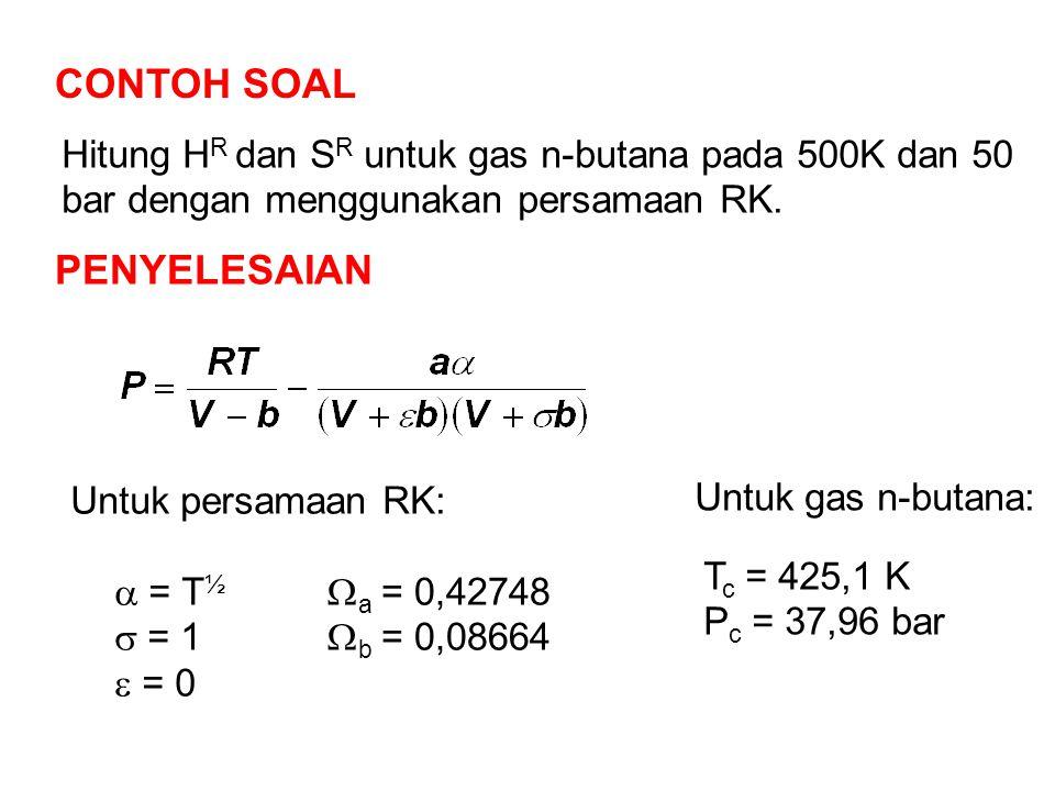 CONTOH SOAL Hitung H R dan S R untuk gas n-butana pada 500K dan 50 bar dengan menggunakan persamaan RK. PENYELESAIAN Untuk persamaan RK:  = T ½  = 1