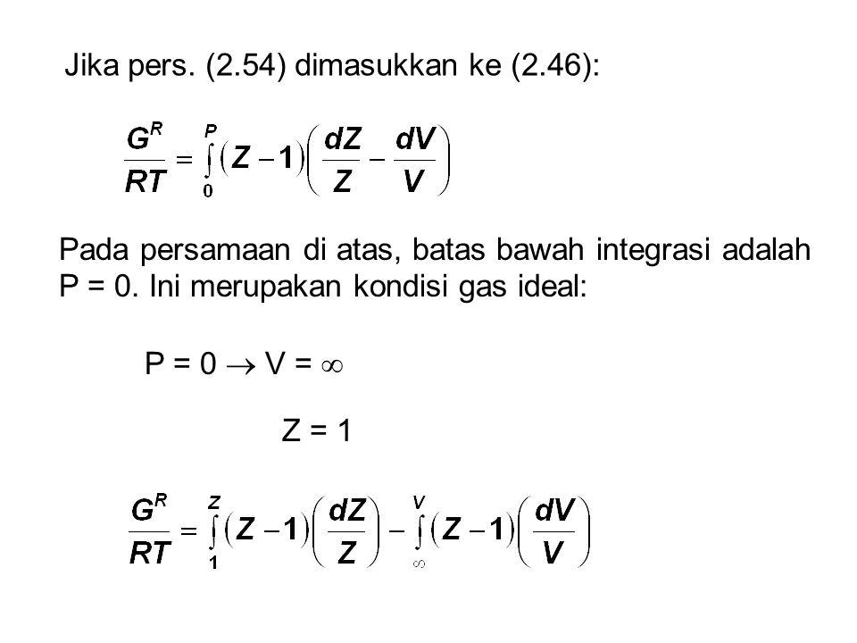 Jika pers. (2.54) dimasukkan ke (2.46): Pada persamaan di atas, batas bawah integrasi adalah P = 0. Ini merupakan kondisi gas ideal: P = 0  V =  Z =