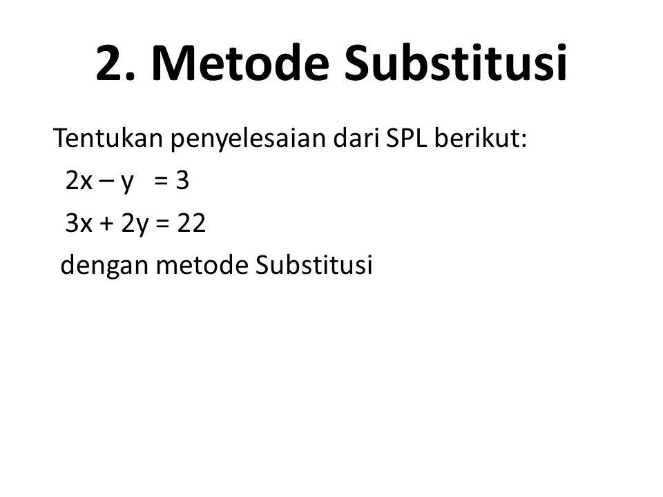2. Metode Substitusi Tentukan penyelesaian dari SPL berikut: 2x – y = 3 3x + 2y = 22 dengan metode Substitusi
