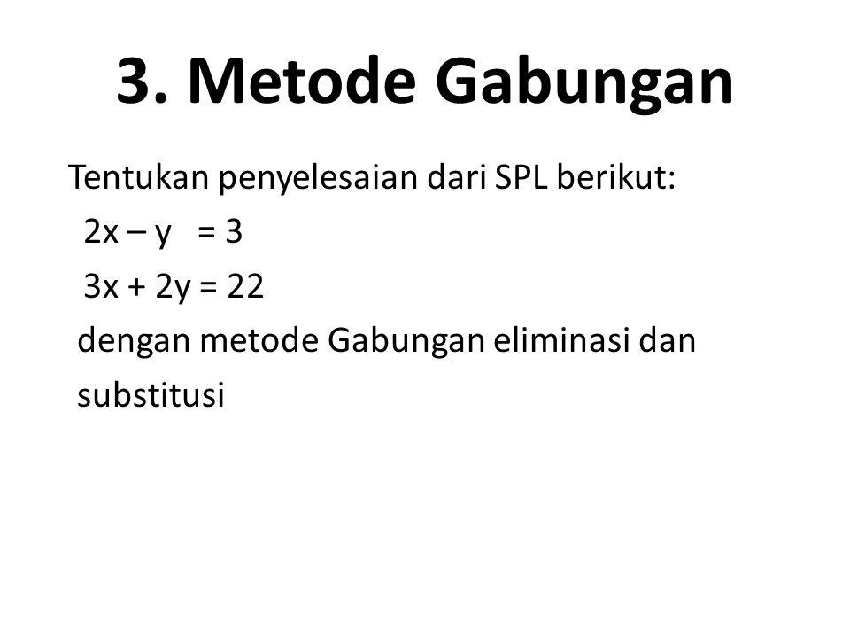 3. Metode Gabungan Tentukan penyelesaian dari SPL berikut: 2x – y = 3 3x + 2y = 22 dengan metode Gabungan eliminasi dan substitusi