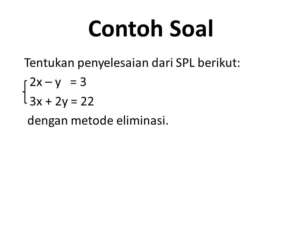 Contoh Soal Tentukan penyelesaian dari SPL berikut: 2x – y = 3 3x + 2y = 22 dengan metode eliminasi.