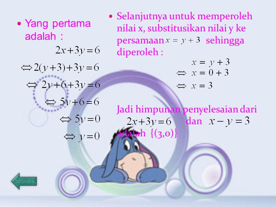Yang pertama adalah : Selanjutnya untuk memperoleh nilai x, substitusikan nilai y ke persamaan sehingga diperoleh : Jadi himpunan penyelesaian dari dan adalah {(3,0)}