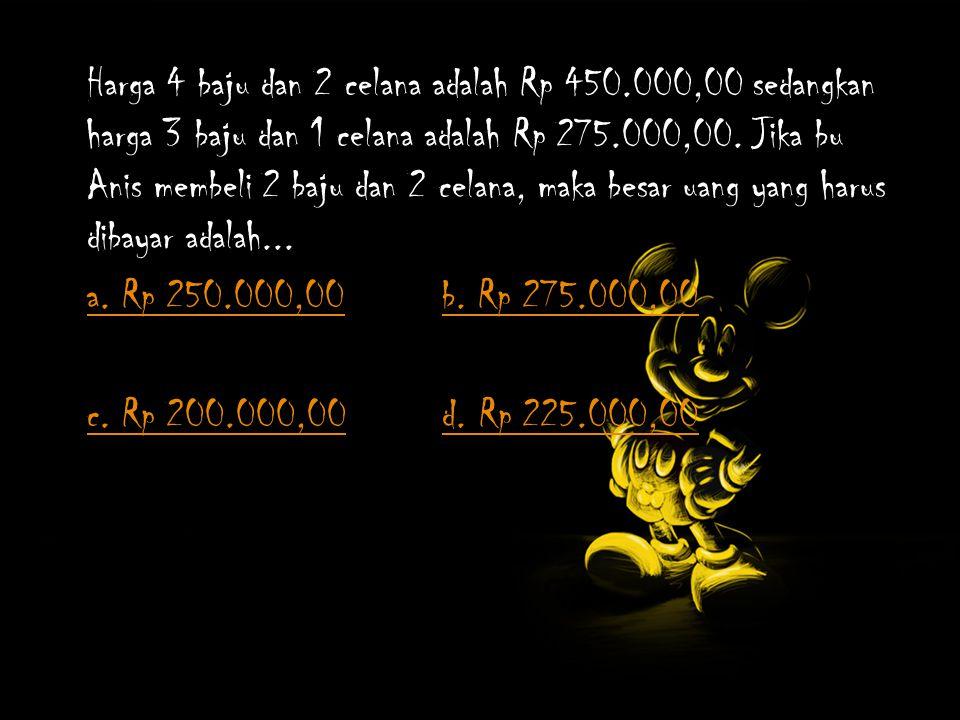 Harga 4 baju dan 2 celana adalah Rp 450.000,00 sedangkan harga 3 baju dan 1 celana adalah Rp 275.000,00.