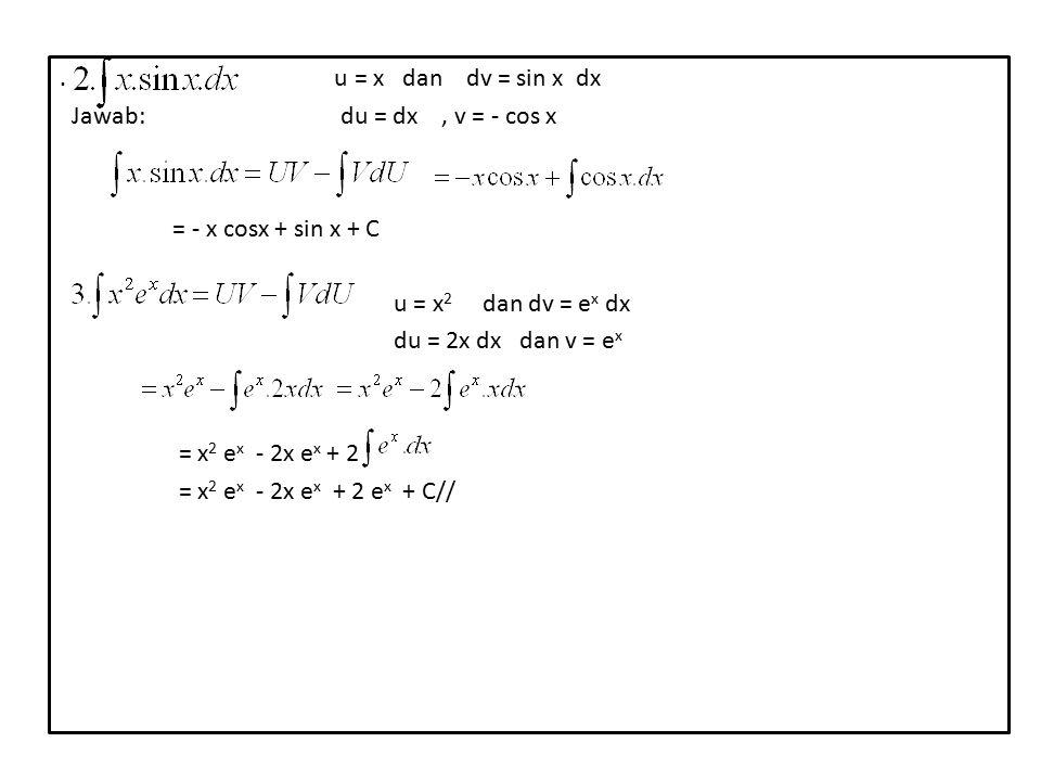 . u = x dan dv = sin x dx Jawab: du = dx, v = - cos x = - x cosx + sin x + C u = x 2 dan dv = e x dx du = 2x dx dan v = e x = x 2 e x - 2x e x + 2 = x