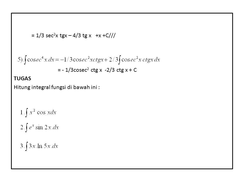 = 1/3 sec 2 x tgx – 4/3 tg x +x +C/// = - 1/3cosec 2 ctg x -2/3 ctg x + C TUGAS Hitung integral fungsi di bawah ini :