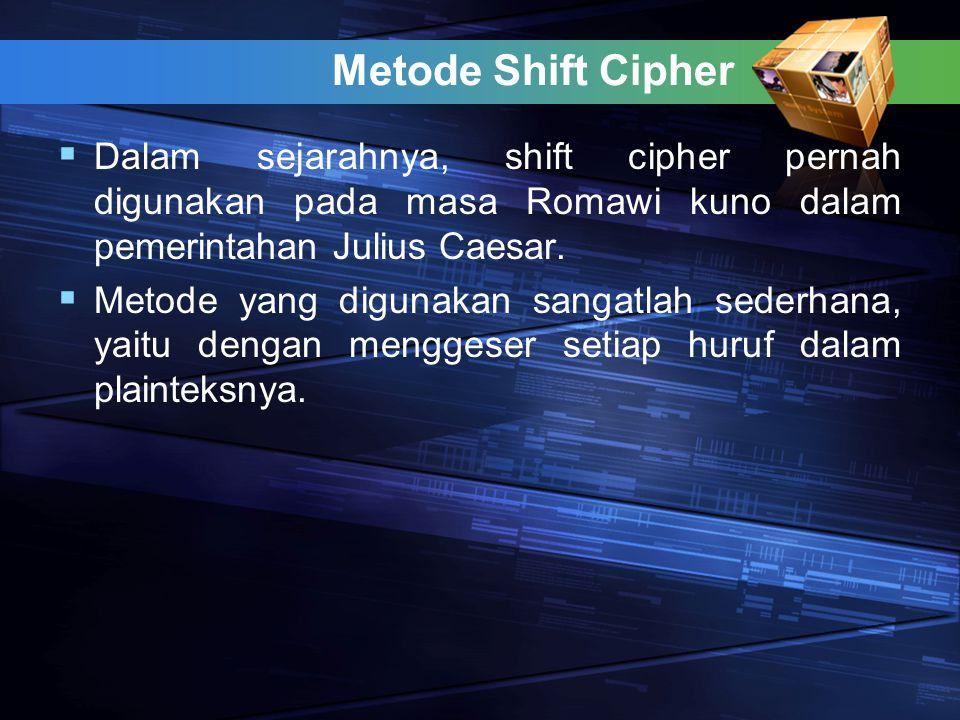 Metode Shift Cipher  Dalam sejarahnya, shift cipher pernah digunakan pada masa Romawi kuno dalam pemerintahan Julius Caesar.  Metode yang digunakan