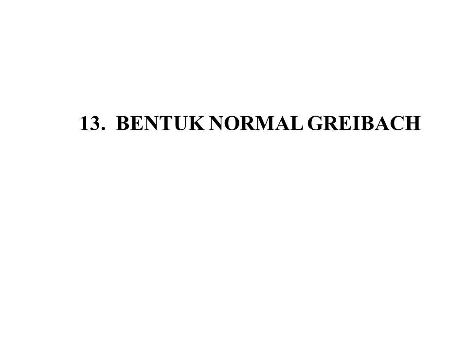 13.1 Pengertian bentuk normal Greibach Tata bahasa bebeas konteks dikatakan dalam bentuk normal Greibach (GNF) jika setiap aturan produksinya mempunyai bentuk, A  aα a adalah simbol terminal tunggal, a  T α adalah rangkaian simbol variabel (V*) Dengan kata lain, suatu tata bahasa bebas konteks mempunyai bentuk normal Greibach bila hasil produksinya (ruas kanan) diawali dengan satu terminal dan dapat diikuti dengan rangkaian simbol variabel.
