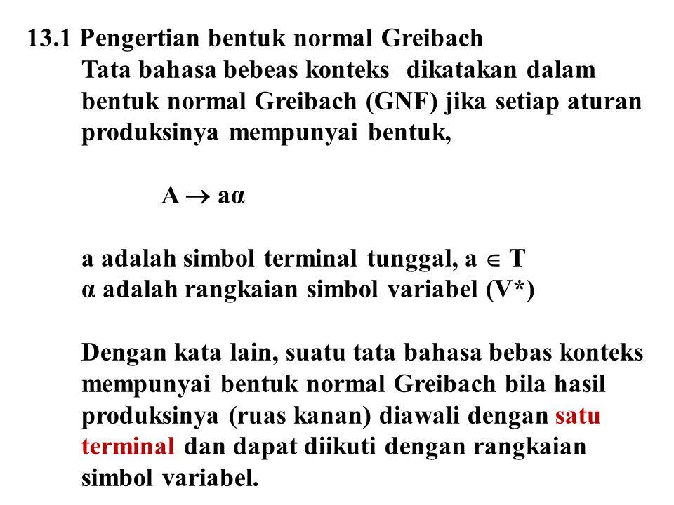 Sebagai contoh, berikut adalah tata bahasa bebas konteks dalam bentuk normal Greibach: S  a   aAB A  aB B  cS Suatu tata bahasa bebeas konteks dapat dibentuk menjadi bentuk normal Greibach jika: a)Sudah dalam bentuk normal Chomsky b)Tidak bersifat rekursif kiri c)Tidak menghasilkan  Cara-cara untuk memebentuk normal Greibach: a)Substitusi b)Perkalian matriks