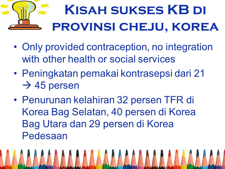 Kisah sukses KB di provinsi cheju, korea Only provided contraception, no integration with other health or social services Peningkatan pemakai kontrase