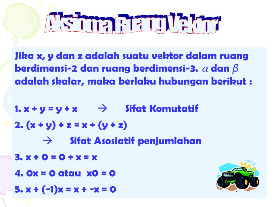 Jika x, y dan z adalah suatu vektor dalam ruang berdimensi-2 dan ruang berdimensi-3.  dan β adalah skalar, maka berlaku hubungan berikut : 1. x + y =