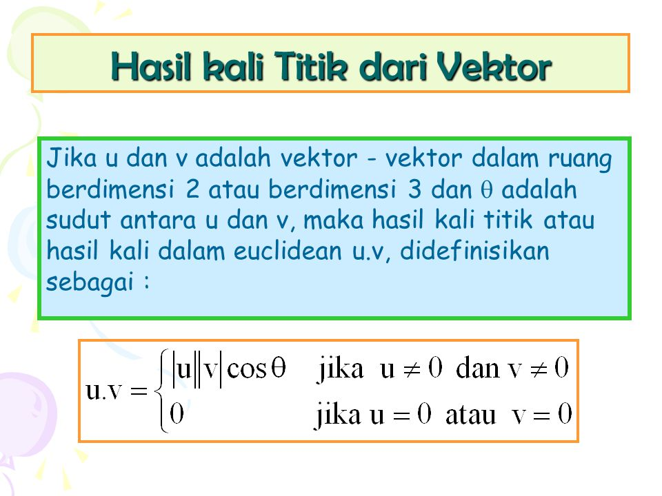 Hasil kali Titik dari Vektor Jika u dan v adalah vektor - vektor dalam ruang berdimensi 2 atau berdimensi 3 dan  adalah sudut antara u dan v, maka ha