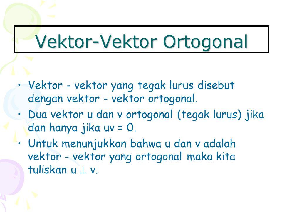 Vektor-Vektor Ortogonal Vektor - vektor yang tegak lurus disebut dengan vektor - vektor ortogonal. Dua vektor u dan v ortogonal (tegak lurus) jika dan