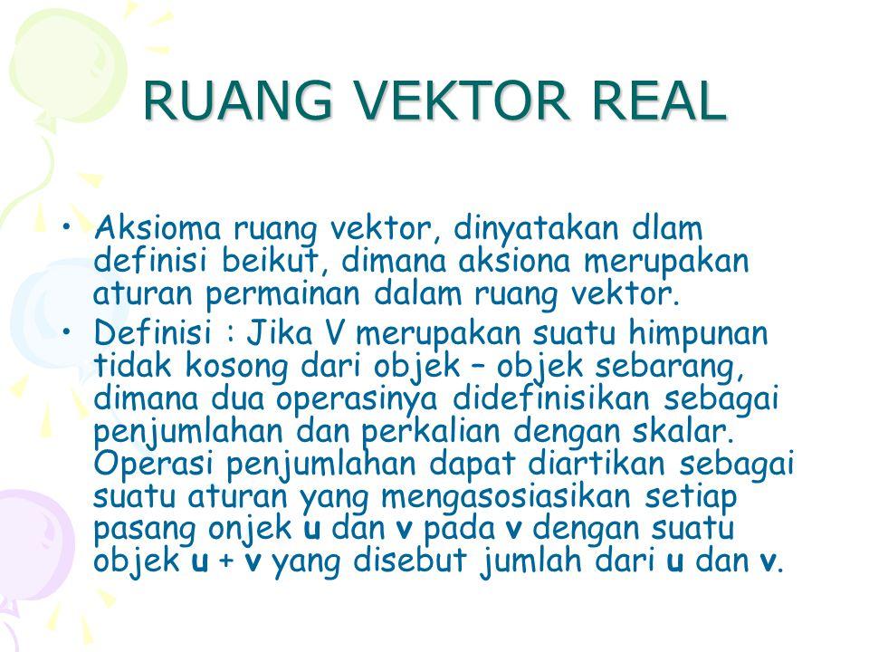 RUANG VEKTOR REAL Aksioma ruang vektor, dinyatakan dlam definisi beikut, dimana aksiona merupakan aturan permainan dalam ruang vektor. Definisi : Jika