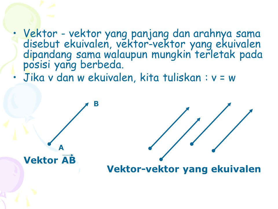 Jika v dan w adalah dua vektor sebarang, maka jumlah v dan w adalah vektor yang ditentukan sebagai berikut : Letakkan vektor w sedemikian sehingga titik pangkalnya bertautan dengan titik ujung v.