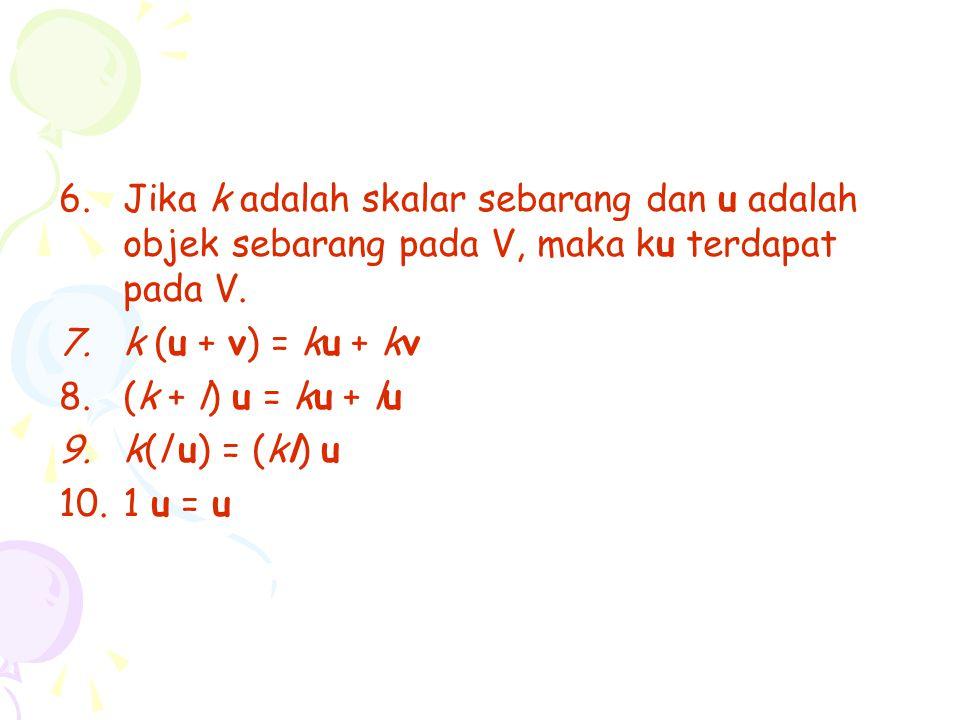 6.Jika k adalah skalar sebarang dan u adalah objek sebarang pada V, maka ku terdapat pada V. 7.k (u + v) = ku + kv 8.(k + l) u = ku + lu 9.k(l u) = (k