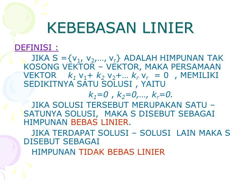 KEBEBASAN LINIER DEFINISI : JIKA S ={v 1, v 2,…, v r } ADALAH HIMPUNAN TAK KOSONG VEKTOR – VEKTOR, MAKA PERSAMAAN VEKTOR k 1 v 1 + k 2 v 2 +… k r v r