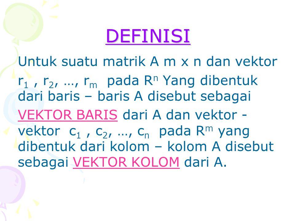 DEFINISI Untuk suatu matrik A m x n dan vektor r 1, r 2, …, r m pada R n Yang dibentuk dari baris – baris A disebut sebagai VEKTOR BARIS dari A dan ve