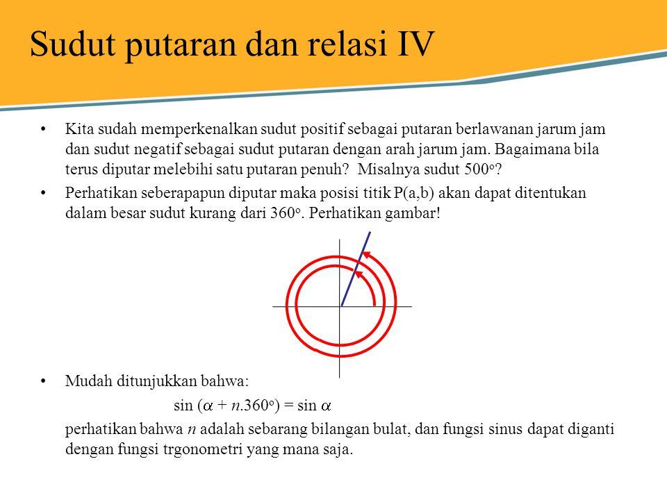 Sudut putaran dan relasi IV Kita sudah memperkenalkan sudut positif sebagai putaran berlawanan jarum jam dan sudut negatif sebagai sudut putaran denga
