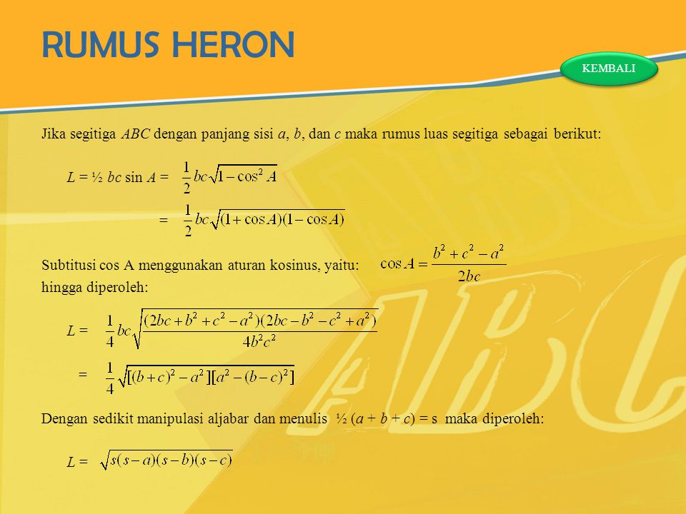 RUMUS HERON Jika segitiga ABC dengan panjang sisi a, b, dan c maka rumus luas segitiga sebagai berikut: L = ½ bc sin A = = Subtitusi cos A menggunakan