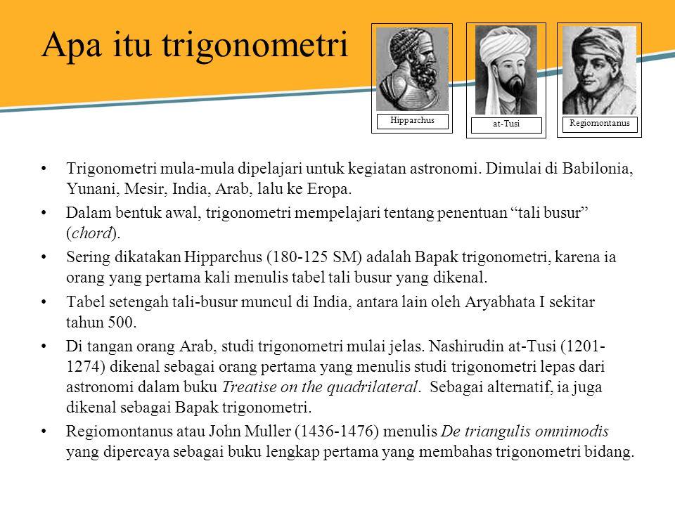 Apa itu trigonometri Trigonometri mula-mula dipelajari untuk kegiatan astronomi. Dimulai di Babilonia, Yunani, Mesir, India, Arab, lalu ke Eropa. Dala