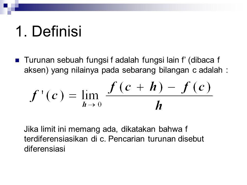 1. Definisi Turunan sebuah fungsi f adalah fungsi lain f' (dibaca f aksen) yang nilainya pada sebarang bilangan c adalah : Jika limit ini memang ada,
