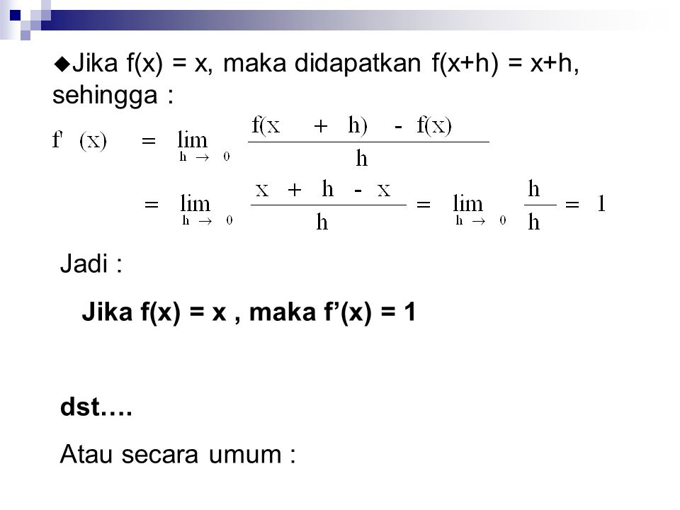u Jika f(x) = x, maka didapatkan f(x+h) = x+h, sehingga : Jadi : Jika f(x) = x, maka f'(x) = 1 dst…. Atau secara umum :