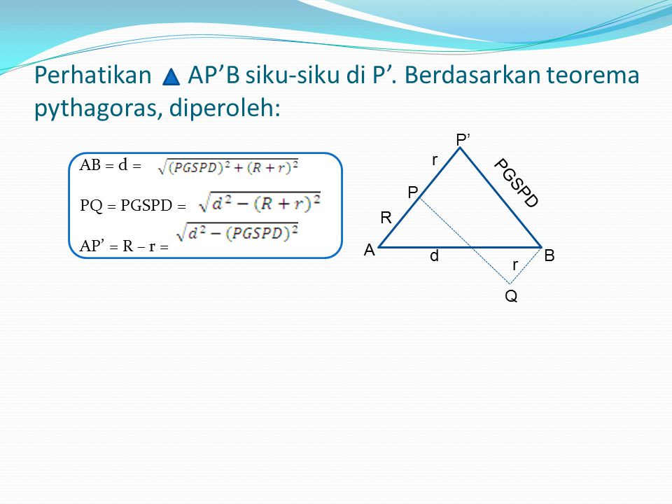 Langkah-langkah menentukan PGSPD(PQ) Tarik garis melalui pusat lingkaran kecil (titik B) sejajarngaris PQ hingga tegak lurus pada perpanjangan garis AP di titik P', yaitu BP' AP' QBP'P adalah persegi panjang, berarti BQ = PP' = r, PQ=BP' =PGSPD, dan AP' = AP +PP' atau AP' = R + r A B Q d P R r P' r