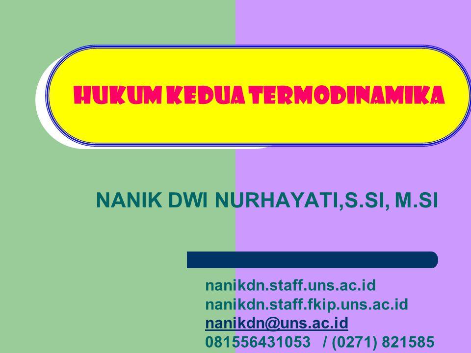 HUKUM KEDUA TERMODINAMIKA NANIK DWI NURHAYATI,S.SI, M.SI nanikdn.staff.uns.ac.id nanikdn.staff.fkip.uns.ac.id nanikdn@uns.ac.id 081556431053 / (0271)