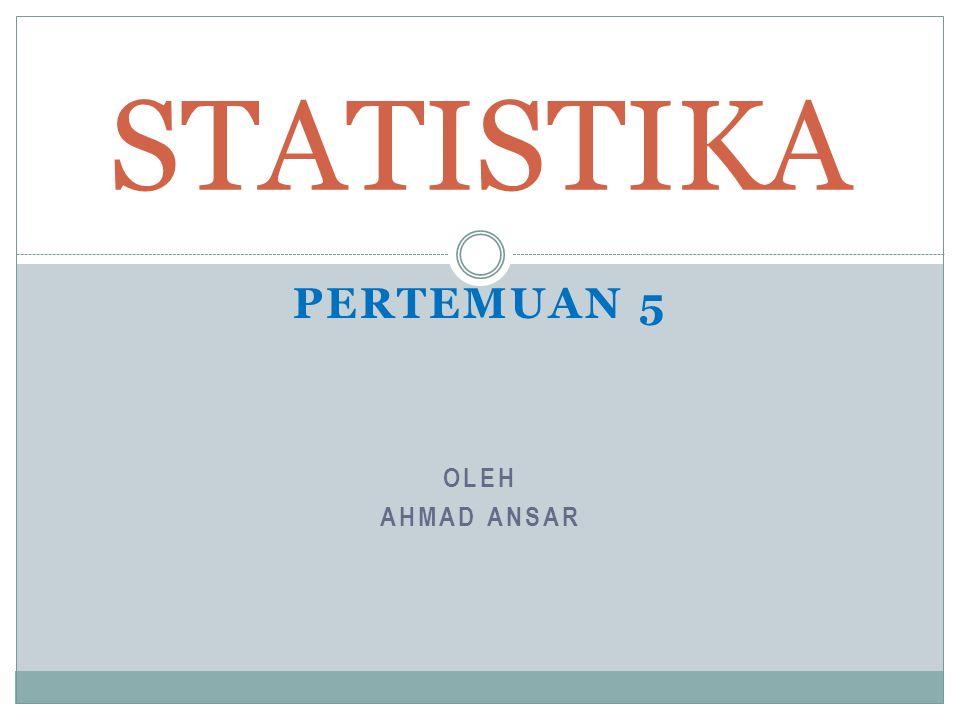 OLEH AHMAD ANSAR STATISTIKA PERTEMUAN 5