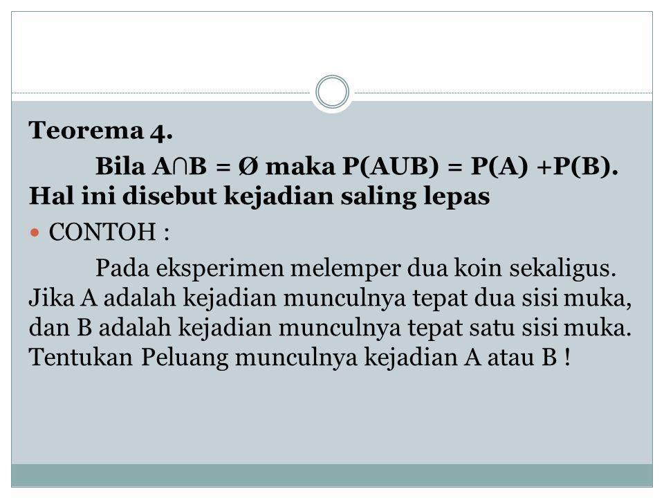Teorema 4. Bila A ∩ B = Ø maka P(AUB) = P(A) +P(B). Hal ini disebut kejadian saling lepas CONTOH : Pada eksperimen melemper dua koin sekaligus. Jika A