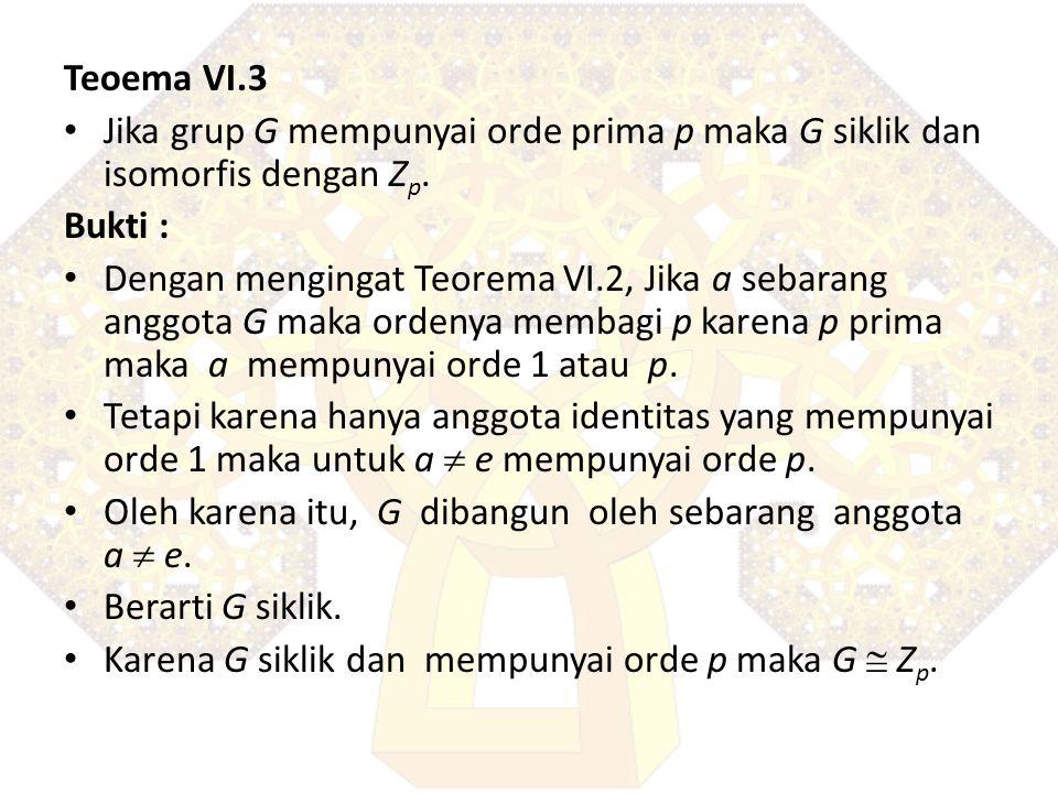Teoema VI.3 Jika grup G mempunyai orde prima p maka G siklik dan isomorfis dengan Z p. Bukti : Dengan mengingat Teorema VI.2, Jika a sebarang anggota