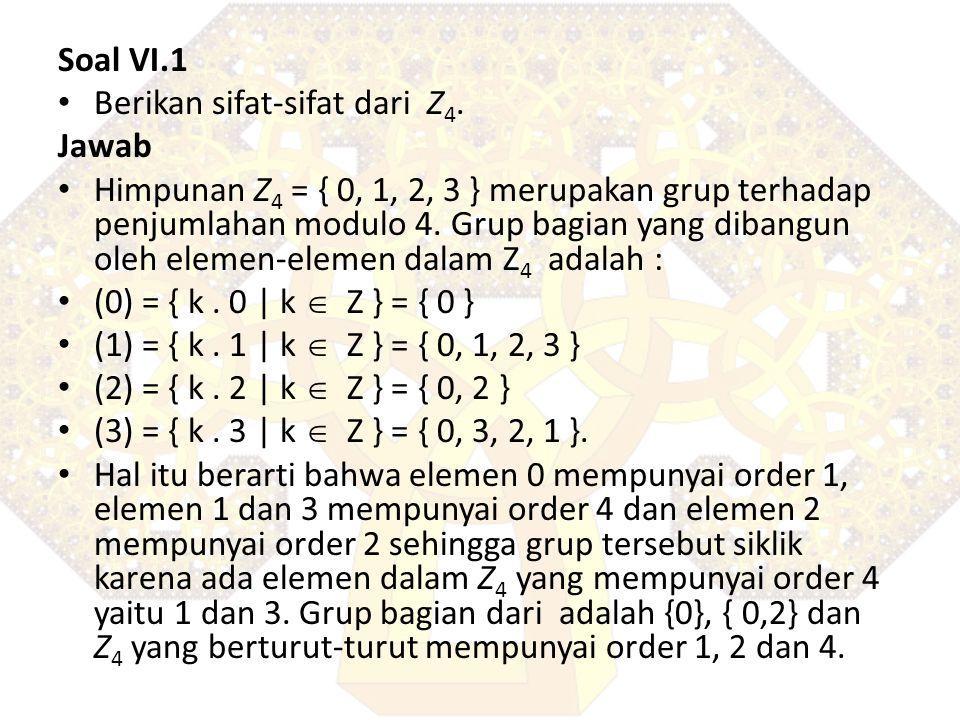 Soal VI.1 Berikan sifat-sifat dari Z 4. Jawab Himpunan Z 4 = { 0, 1, 2, 3 } merupakan grup terhadap penjumlahan modulo 4. Grup bagian yang dibangun ol