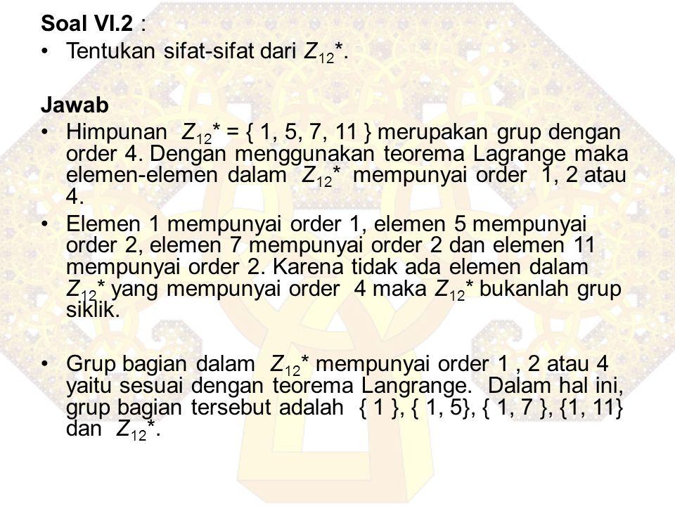 Soal VI.2 : Tentukan sifat-sifat dari Z 12 *. Jawab Himpunan Z 12 * = { 1, 5, 7, 11 } merupakan grup dengan order 4. Dengan menggunakan teorema Lagran