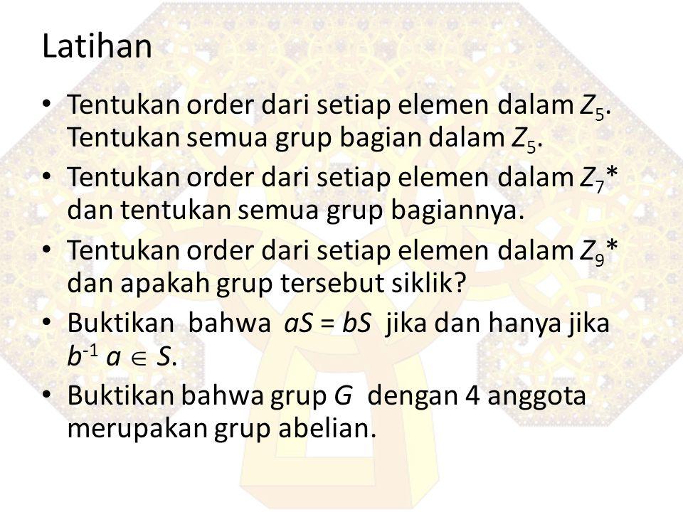 Latihan Tentukan order dari setiap elemen dalam Z 5. Tentukan semua grup bagian dalam Z 5. Tentukan order dari setiap elemen dalam Z 7 * dan tentukan