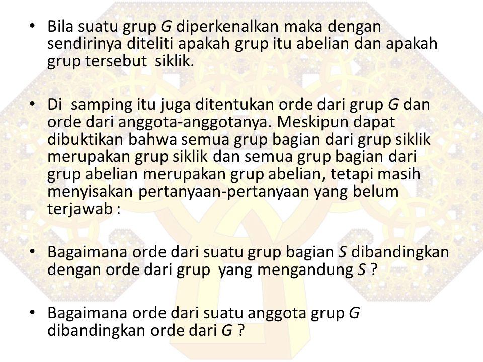 Bila suatu grup G diperkenalkan maka dengan sendirinya diteliti apakah grup itu abelian dan apakah grup tersebut siklik. Di samping itu juga ditentuka