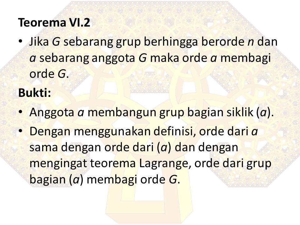 Teorema VI.2 Jika G sebarang grup berhingga berorde n dan a sebarang anggota G maka orde a membagi orde G. Bukti: Anggota a membangun grup bagian sikl