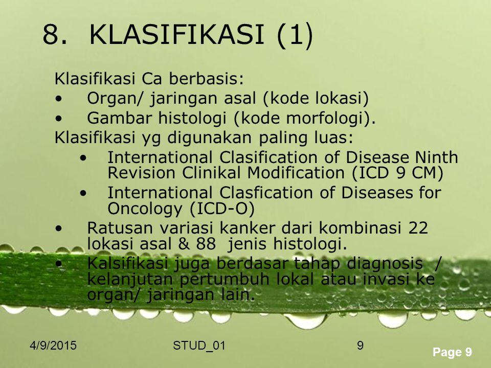 Powerpoint Templates Page 9 4/9/2015STUD_019 8. KLASIFIKASI (1 ) Klasifikasi Ca berbasis: Organ/ jaringan asal (kode lokasi) Gambar histologi (kode mo