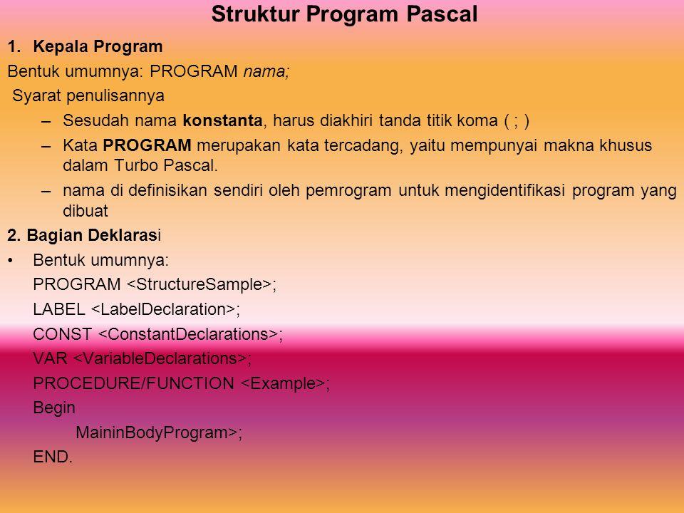 Struktur Program Pascal 1.Kepala Program Bentuk umumnya: PROGRAM nama; Syarat penulisannya –Sesudah nama konstanta, harus diakhiri tanda titik koma (