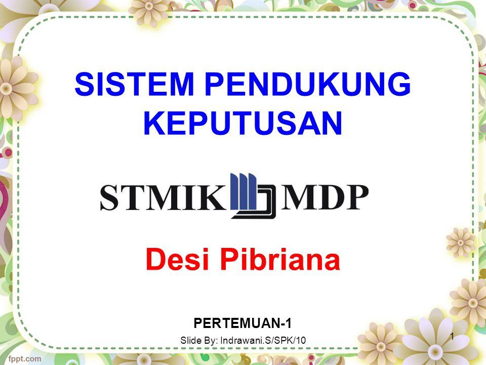 SISTEM PENDUKUNG KEPUTUSAN Desi Pibriana PERTEMUAN-1 Slide By: Indrawani.S/SPK/10 1