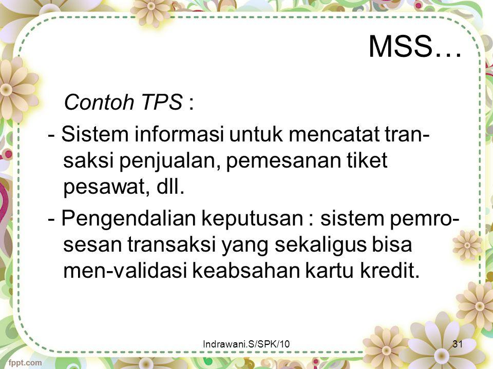 MSS… Contoh TPS : - Sistem informasi untuk mencatat tran- saksi penjualan, pemesanan tiket pesawat, dll. - Pengendalian keputusan : sistem pemro- sesa