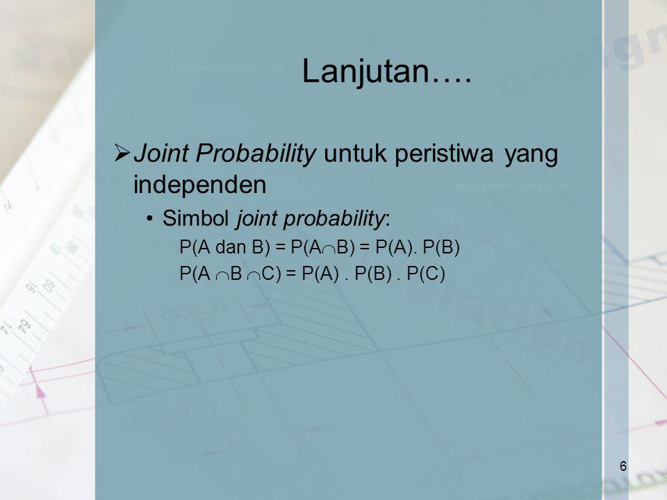 Lanjutan….  Joint Probability untuk peristiwa yang independen Simbol joint probability: P(A dan B) = P(A  B) = P(A). P(B) P(A  B  C) = P(A). P(B).