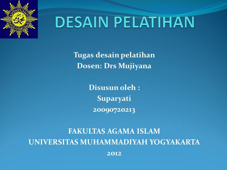 Tugas desain pelatihan Dosen: Drs Mujiyana Disusun oleh : Suparyati 20090720213 FAKULTAS AGAMA ISLAM UNIVERSITAS MUHAMMADIYAH YOGYAKARTA 2012
