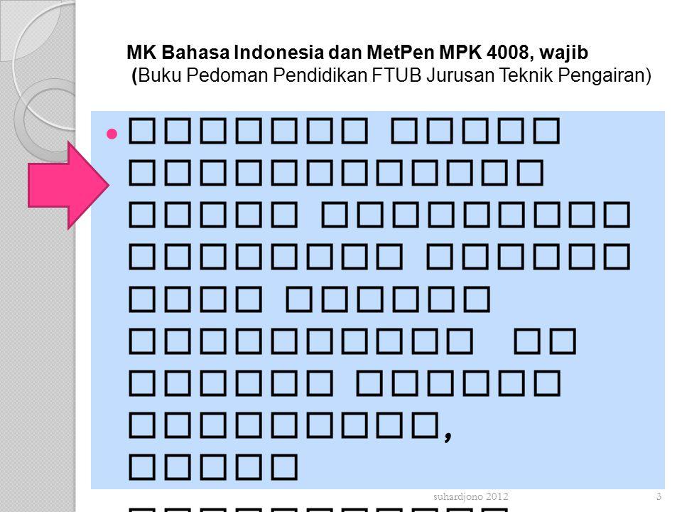 MK Bahasa Indonesia dan MetPen MPK 4008, wajib (Buku Pedoman Pendidikan FTUB Jurusan Teknik Pengairan) Melatih dasar keterampilan untuk melakukan kegiatan ilmiah yang berupa penelitian di bidang Teknik Pengairan, serta Menumbuhkan sikap positif terhadap kegiatan dan kebenaran ilmiah  suhardjono 20123